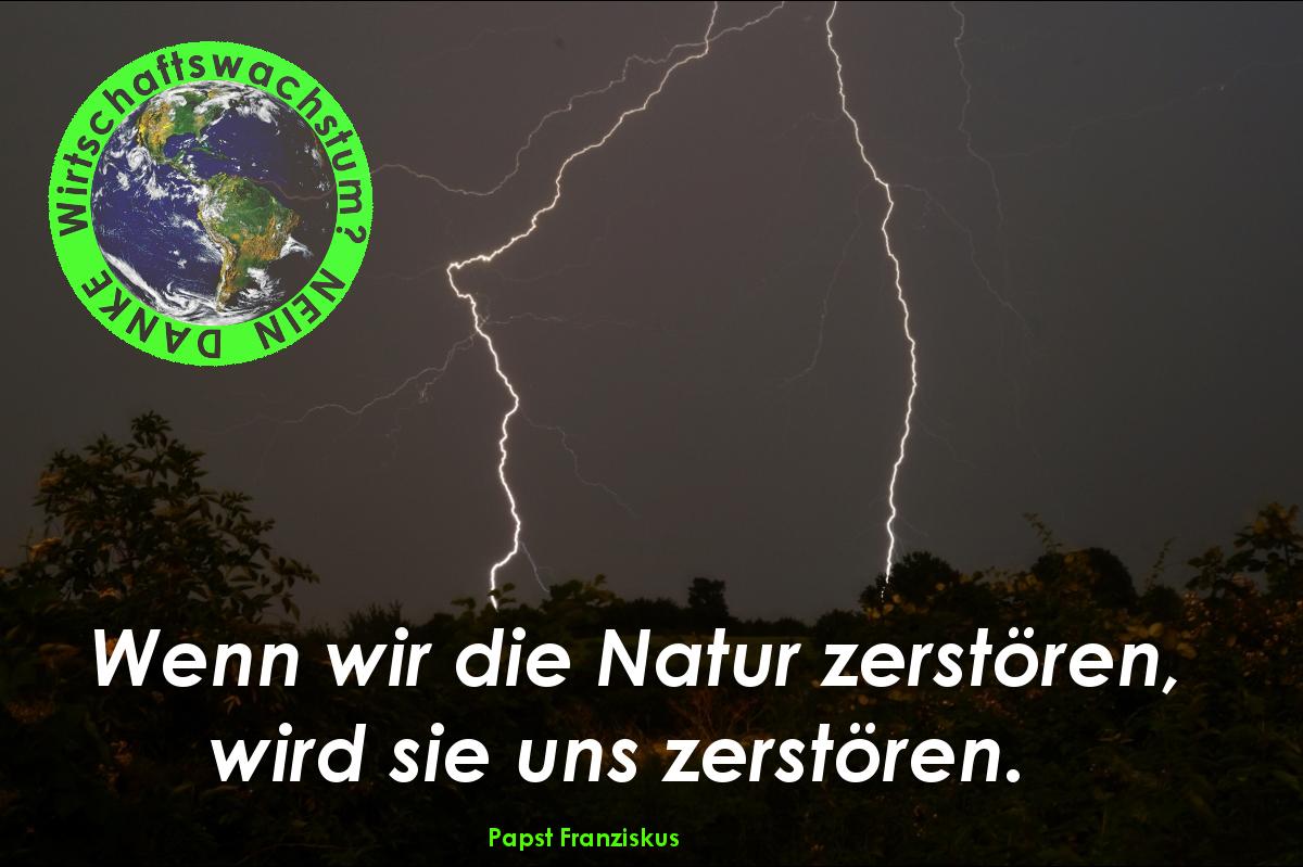 Auch Papst Franziskus sagt, Wenn wir die Natur zerstören, wird sie uns zerstören WW?ND, WW?ND, Wirtschaftswachstum? NEIN DANKE